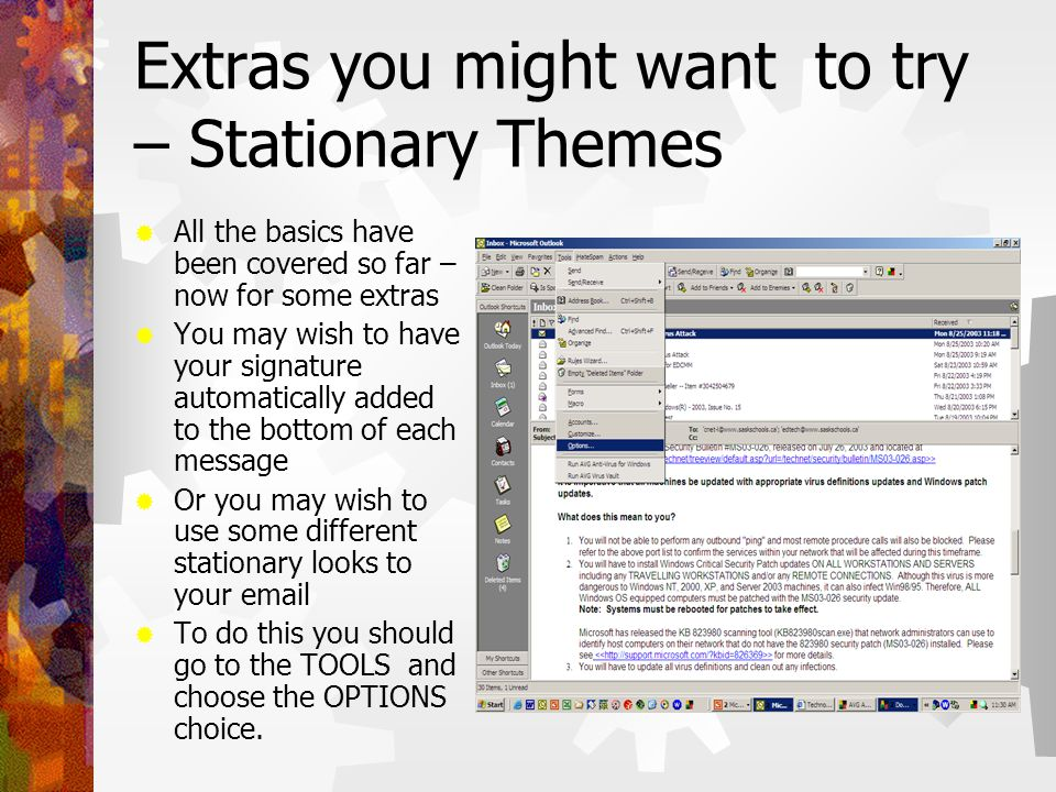 Extras you might want to try – Stationary Themes  All the basics have been covered so far – now for some extras  You may wish to have your signature automatically added to the bottom of each message  Or you may wish to use some different stationary looks to your email  To do this you should go to the TOOLS and choose the OPTIONS choice.