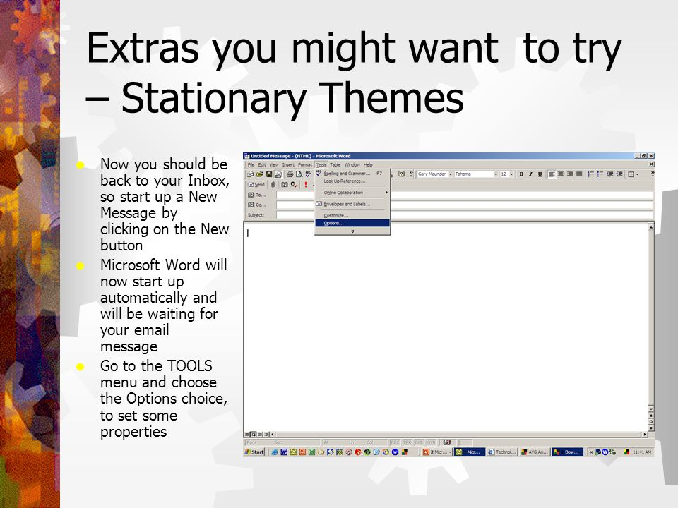 Extras you might want to try – Stationary Themes  Now you should be back to your Inbox, so start up a New Message by clicking on the New button  Microsoft Word will now start up automatically and will be waiting for your email message  Go to the TOOLS menu and choose the Options choice, to set some properties