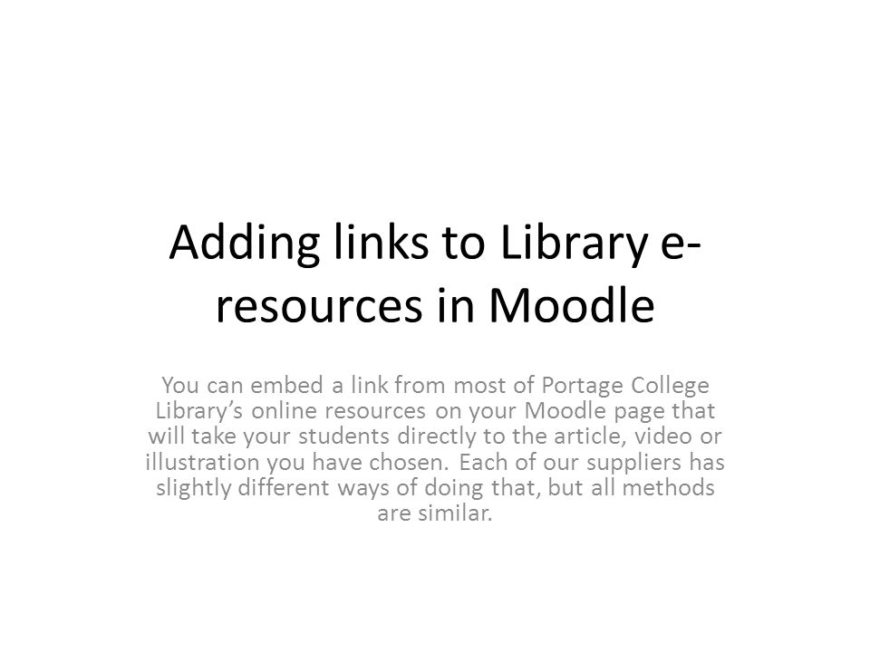 Adding links to Library e- resources in Moodle You can embed a link from most of Portage College Library's online resources on your Moodle page that will take your students directly to the article, video or illustration you have chosen.