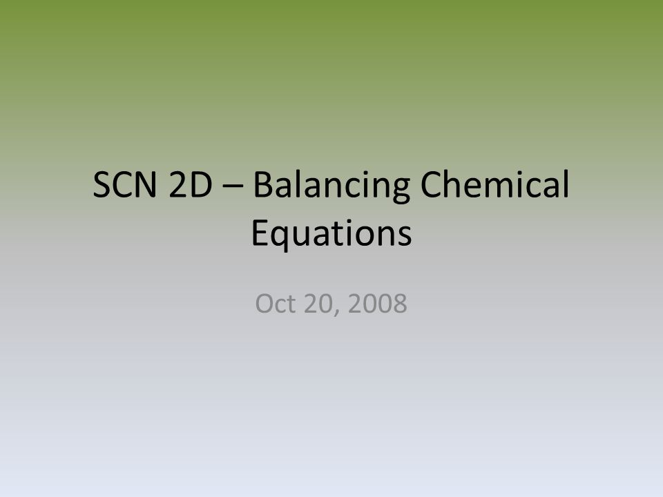 SCN 2D – Balancing Chemical Equations Oct 20, 2008