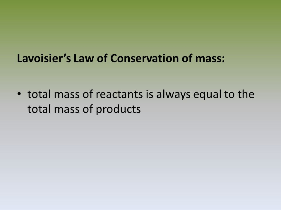 Lavoisier's Law of Conservation of mass: total mass of reactants is always equal to the total mass of products