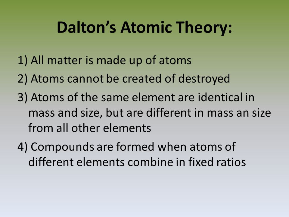 Dalton's Atomic Theory: 1) All matter is made up of atoms 2) Atoms cannot be created of destroyed 3) Atoms of the same element are identical in mass and size, but are different in mass an size from all other elements 4) Compounds are formed when atoms of different elements combine in fixed ratios