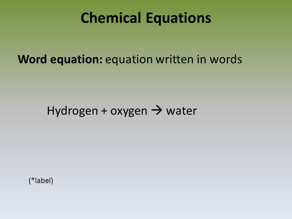 Chemical Equations Word equation: equation written in words Hydrogen + oxygen  water (*label)