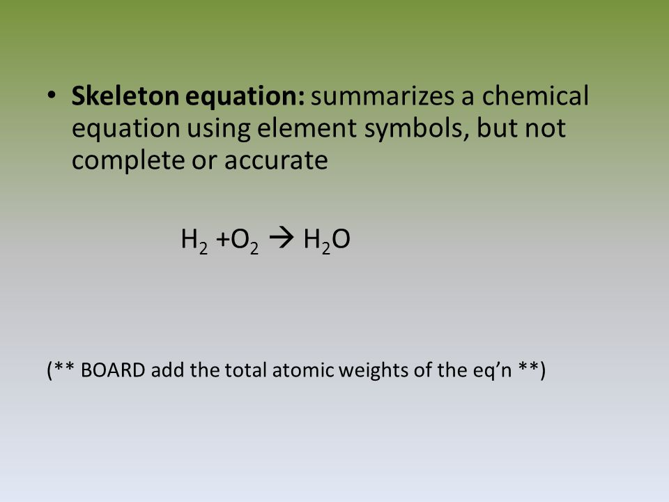 Skeleton equation: summarizes a chemical equation using element symbols, but not complete or accurate H 2 +O 2  H 2 O (** BOARD add the total atomic weights of the eq'n **)
