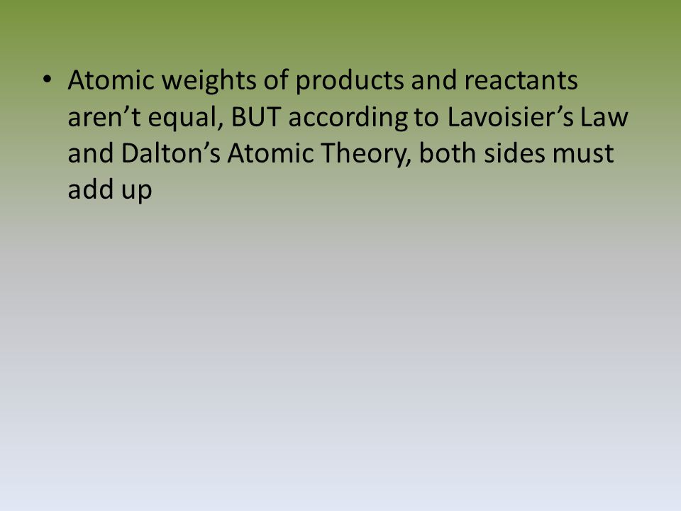Atomic weights of products and reactants aren't equal, BUT according to Lavoisier's Law and Dalton's Atomic Theory, both sides must add up