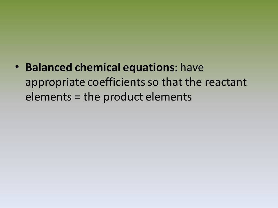Balanced chemical equations: have appropriate coefficients so that the reactant elements = the product elements