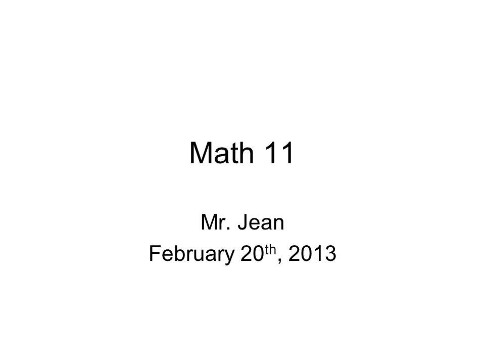 Math 11 Mr. Jean February 20 th, 2013