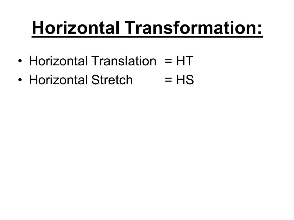 Horizontal Transformation: Horizontal Translation= HT Horizontal Stretch= HS