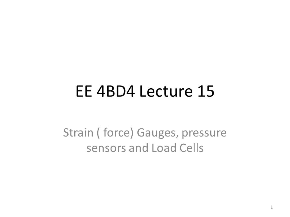 EE 4BD4 Lecture 15 Strain ( force) Gauges, pressure sensors and Load Cells 1