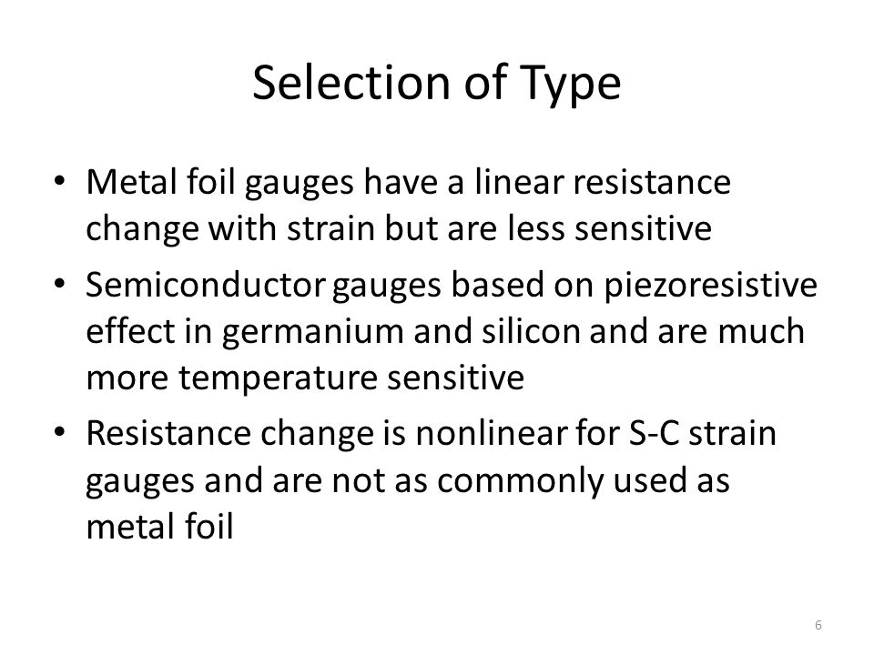 Selection of Type Metal foil gauges have a linear resistance change with strain but are less sensitive Semiconductor gauges based on piezoresistive effect in germanium and silicon and are much more temperature sensitive Resistance change is nonlinear for S-C strain gauges and are not as commonly used as metal foil 6