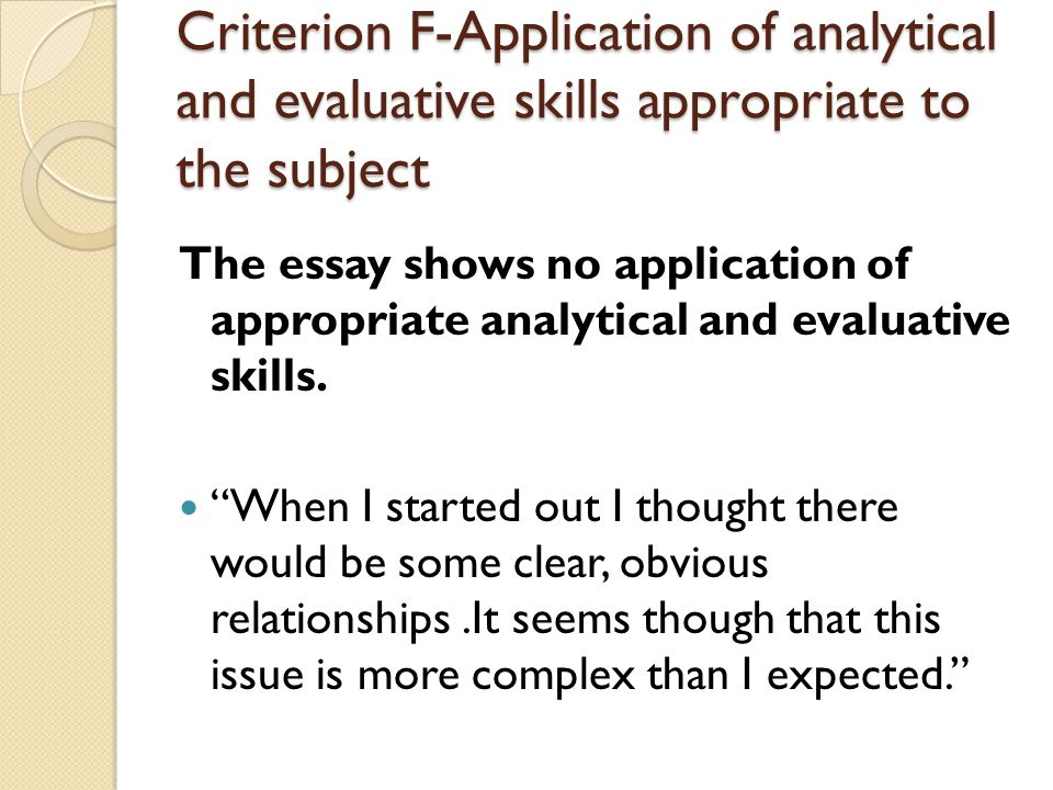 Criterion F-Application of analytical and evaluative skills appropriate to the subject The essay shows no application of appropriate analytical and evaluative skills.