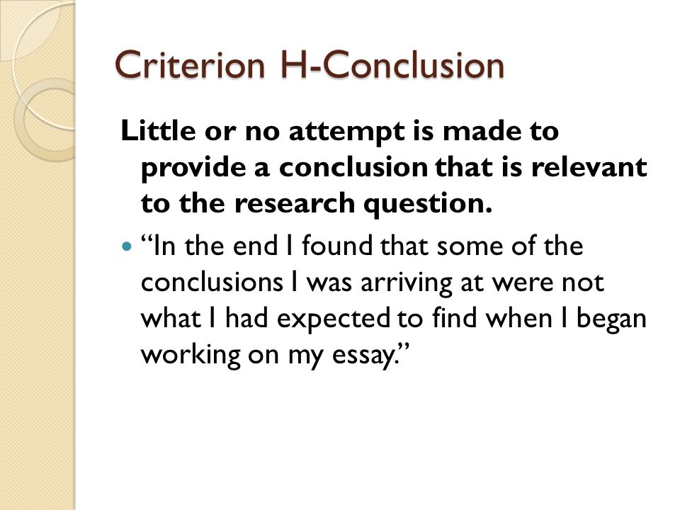 Criterion H-Conclusion Little or no attempt is made to provide a conclusion that is relevant to the research question.
