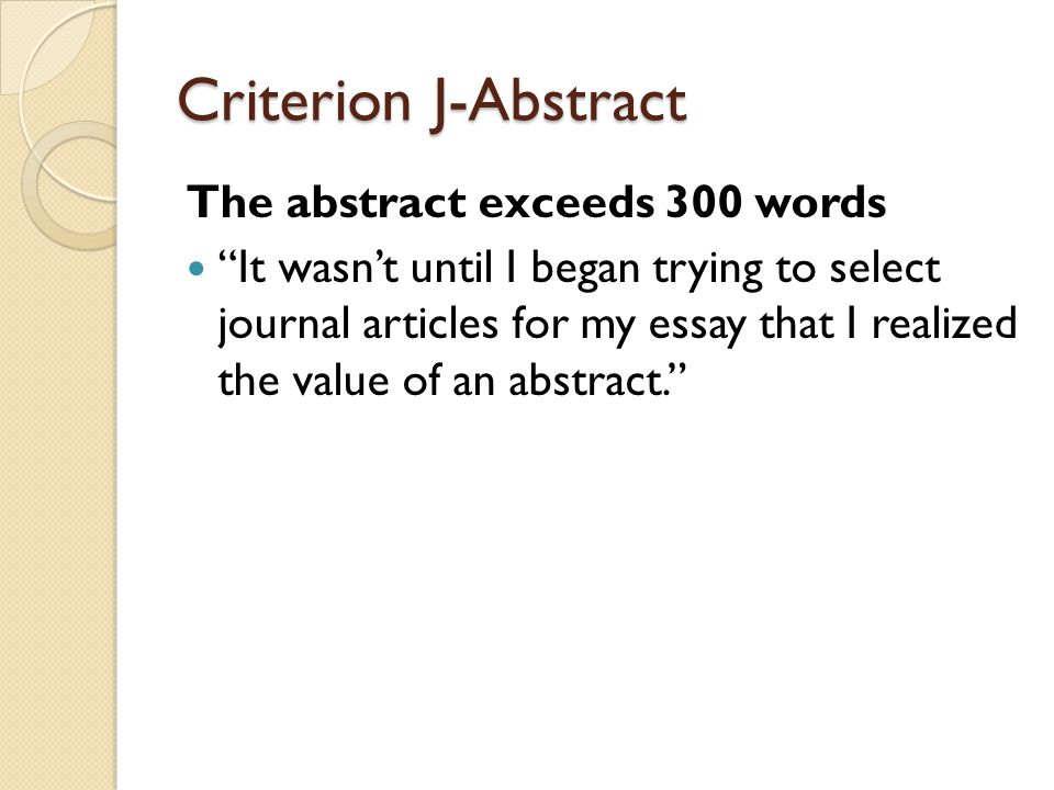 Criterion J-Abstract The abstract exceeds 300 words It wasn't until I began trying to select journal articles for my essay that I realized the value of an abstract.