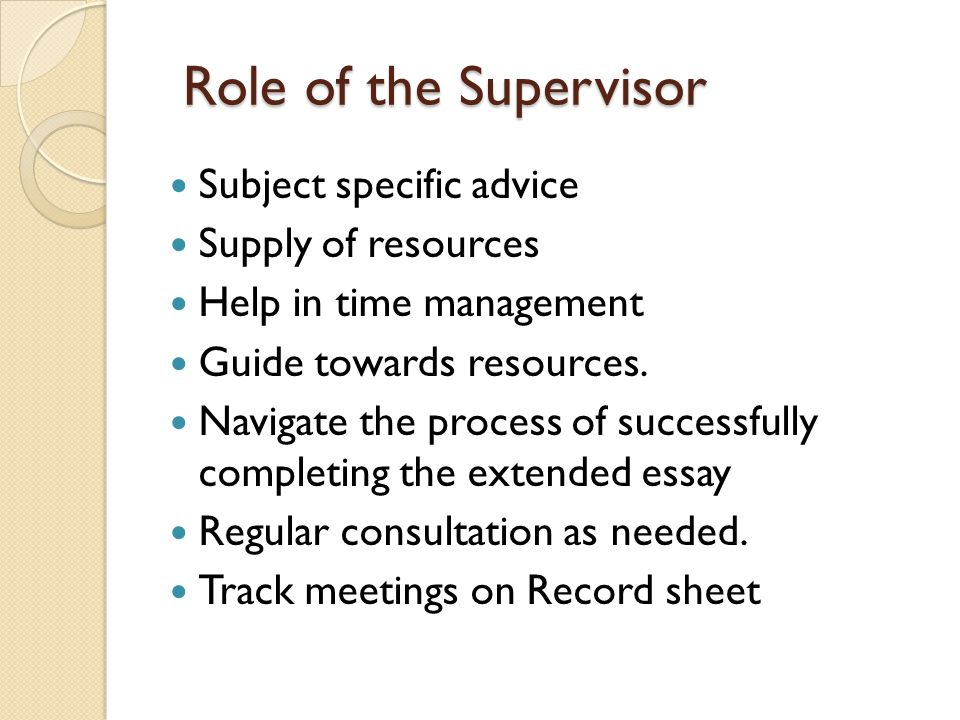 Role of the Supervisor Subject specific advice Supply of resources Help in time management Guide towards resources.