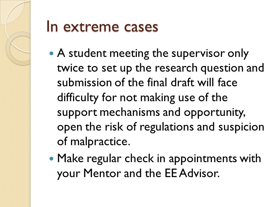 In extreme cases A student meeting the supervisor only twice to set up the research question and submission of the final draft will face difficulty for not making use of the support mechanisms and opportunity, open the risk of regulations and suspicion of malpractice.