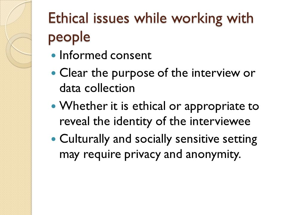 Ethical issues while working with people Informed consent Clear the purpose of the interview or data collection Whether it is ethical or appropriate to reveal the identity of the interviewee Culturally and socially sensitive setting may require privacy and anonymity.