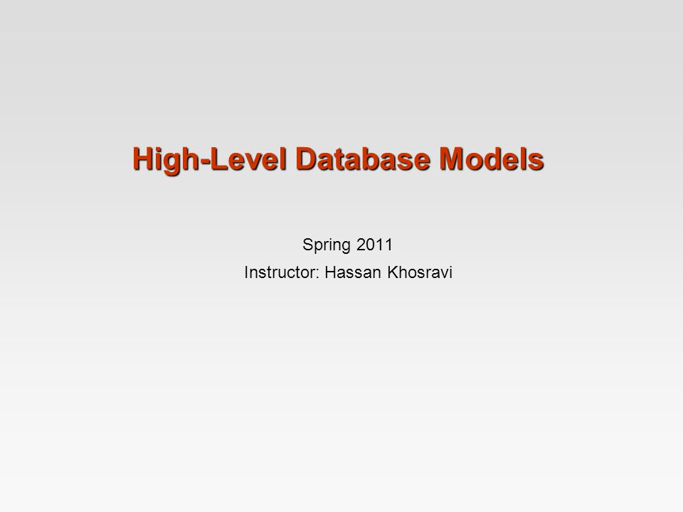 High-Level Database Models Spring 2011 Instructor: Hassan Khosravi