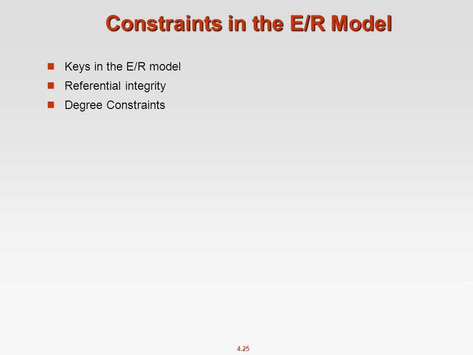 4.25 Constraints in the E/R Model Keys in the E/R model Referential integrity Degree Constraints