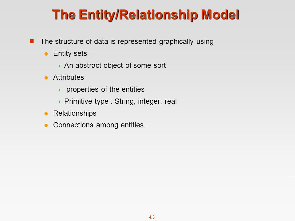 4.3 The Entity/Relationship Model The structure of data is represented graphically using Entity sets  An abstract object of some sort Attributes  properties of the entities  Primitive type : String, integer, real Relationships Connections among entities.