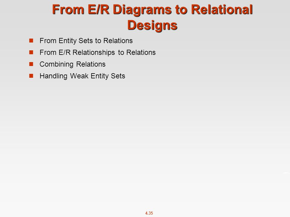 4.35 From E/R Diagrams to Relational Designs From Entity Sets to Relations From E/R Relationships to Relations Combining Relations Handling Weak Entity Sets