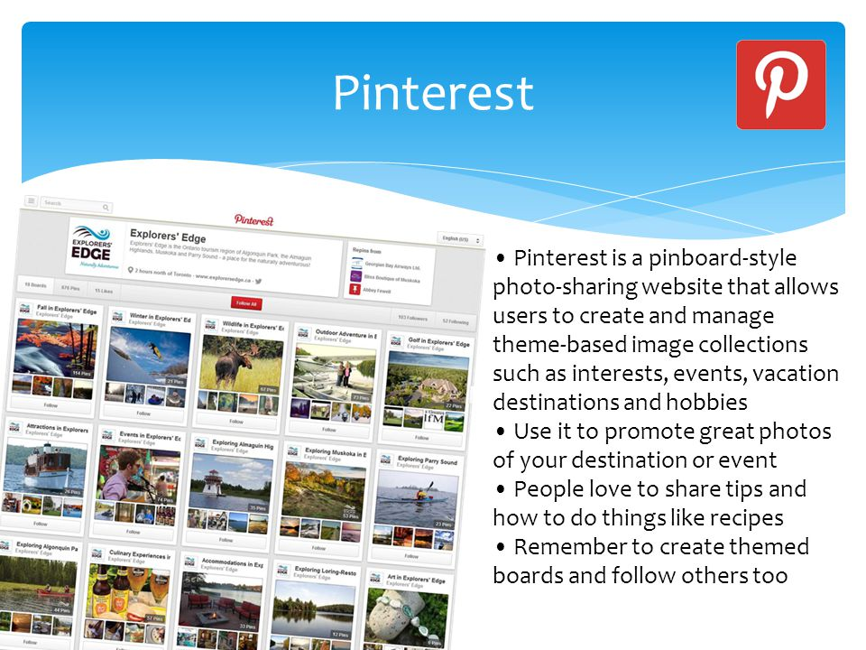 Pinterest Pinterest is a pinboard-style photo-sharing website that allows users to create and manage theme-based image collections such as interests, events, vacation destinations and hobbies Use it to promote great photos of your destination or event People love to share tips and how to do things like recipes Remember to create themed boards and follow others too