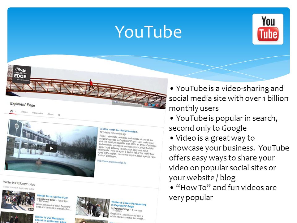 YouTube YouTube is a video-sharing and social media site with over 1 billion monthly users YouTube is popular in search, second only to Google Video is a great way to showcase your business.