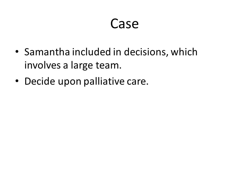 Case Samantha included in decisions, which involves a large team. Decide upon palliative care.