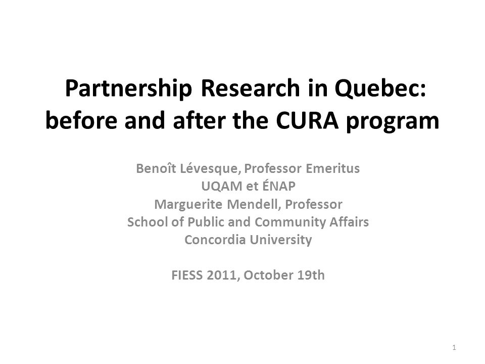 Partnership Research in Quebec: before and after the CURA program Benoît Lévesque, Professor Emeritus UQAM et ÉNAP Marguerite Mendell, Professor School of Public and Community Affairs Concordia University FIESS 2011, October 19th 1