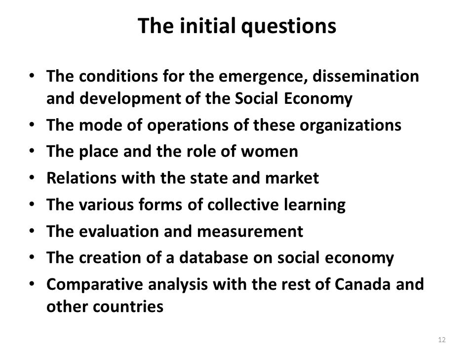 The initial questions The conditions for the emergence, dissemination and development of the Social Economy The mode of operations of these organizations The place and the role of women Relations with the state and market The various forms of collective learning The evaluation and measurement The creation of a database on social economy Comparative analysis with the rest of Canada and other countries 12