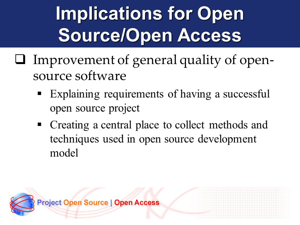 Implications for Open Source/Open Access  Improvement of general quality of open- source software  Explaining requirements of having a successful open source project  Creating a central place to collect methods and techniques used in open source development model