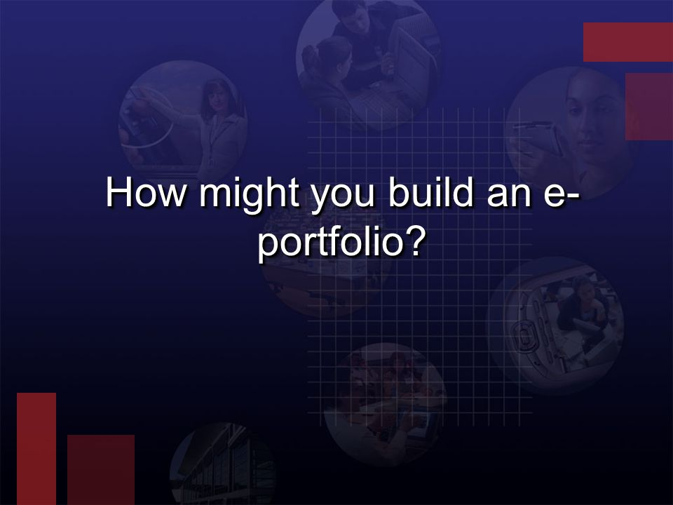 How might you build an e- portfolio