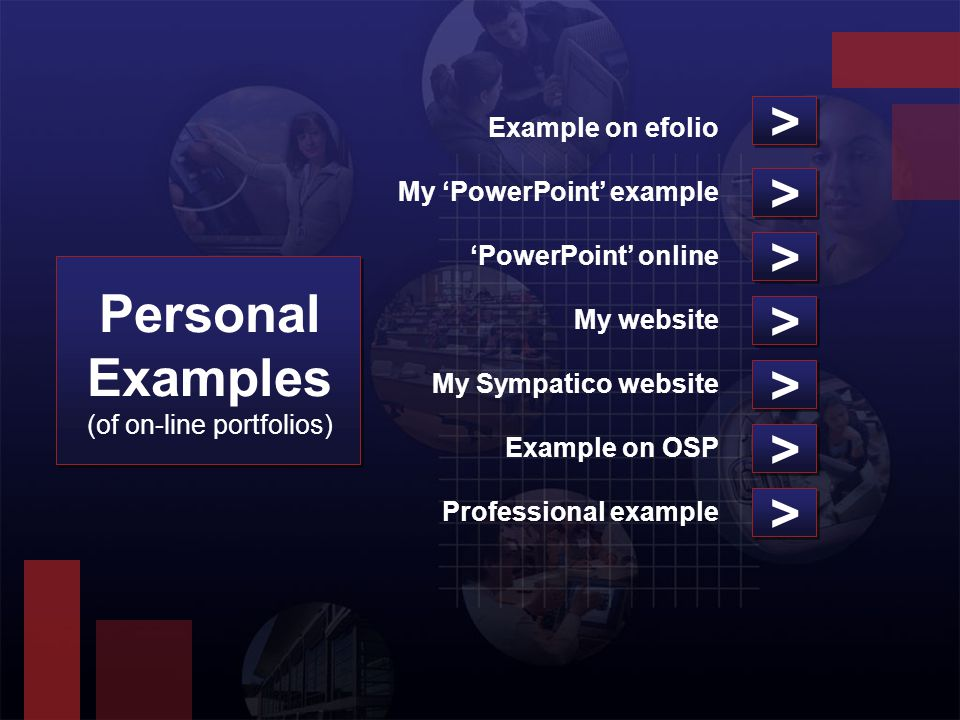 Personal Examples (of on-line portfolios) Personal Examples (of on-line portfolios) > > Example on efolio My 'PowerPoint' example 'PowerPoint' online My website My Sympatico website Example on OSP Professional example > > > > > > > > > > > >