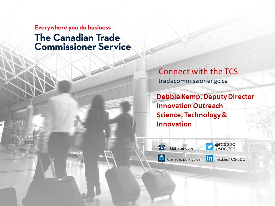 Connect with the TCS tradecommissioner.gc.ca Connect with the TCS tradecommissioner.gc.ca Debbie Kemp, Deputy Director Innovation Outreach Science, Technology & Innovation