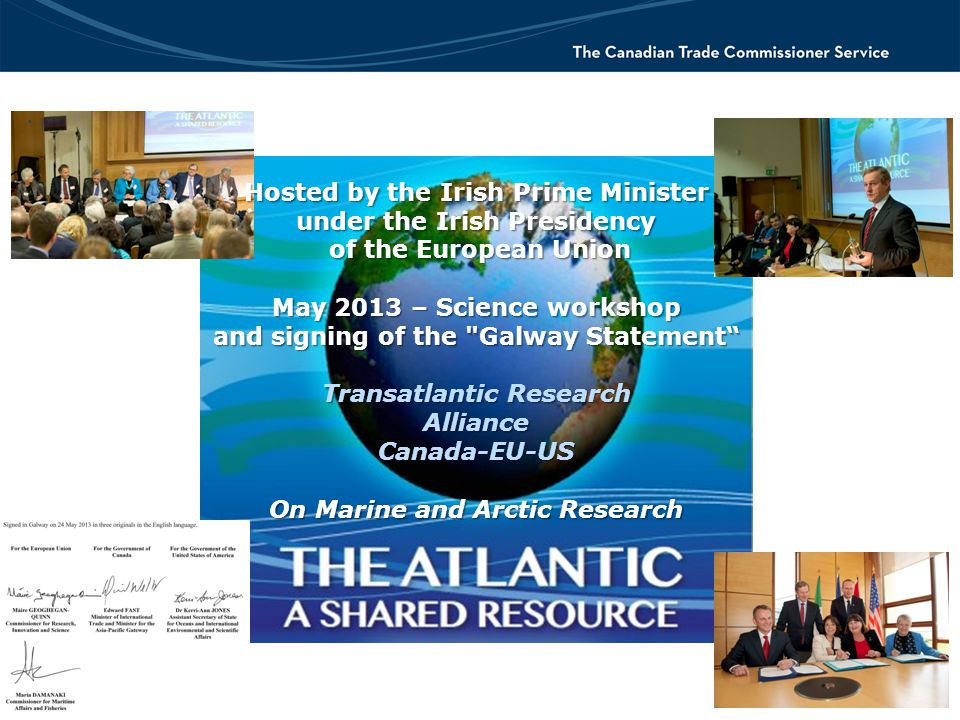Hosted by the Irish Prime Minister under the Irish Presidency of the European Union of the European Union May 2013 – Science workshop and signing of the Galway Statement Transatlantic Research AllianceCanada-EU-US On Marine and Arctic Research