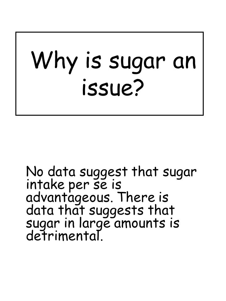 Why is sugar an issue. No data suggest that sugar intake per se is advantageous.