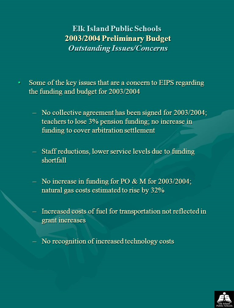 Elk Island Public Schools 2003/2004 Preliminary Budget Outstanding Issues/Concerns Some of the key issues that are a concern to EIPS regarding the funding and budget for 2003/2004Some of the key issues that are a concern to EIPS regarding the funding and budget for 2003/2004 –No collective agreement has been signed for 2003/2004; teachers to lose 3% pension funding; no increase in funding to cover arbitration settlement –Staff reductions, lower service levels due to funding shortfall –No increase in funding for PO & M for 2003/2004; natural gas costs estimated to rise by 32% –Increased costs of fuel for transportation not reflected in grant increases –No recognition of increased technology costs