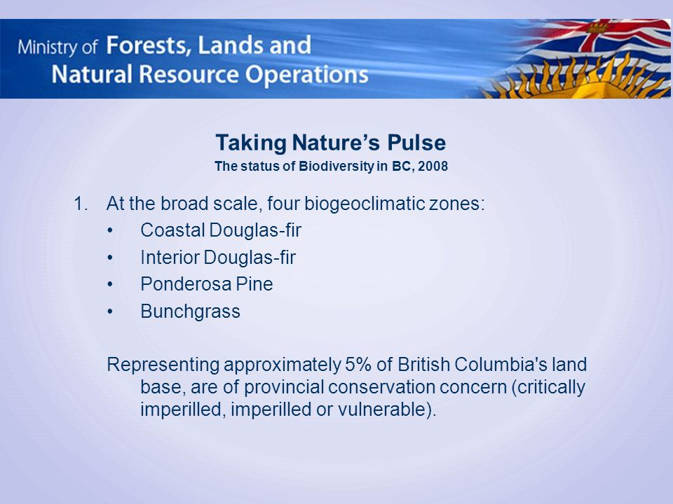 1.At the broad scale, four biogeoclimatic zones: Coastal Douglas-fir Interior Douglas-fir Ponderosa Pine Bunchgrass Representing approximately 5% of British Columbia s land base, are of provincial conservation concern (critically imperilled, imperilled or vulnerable).