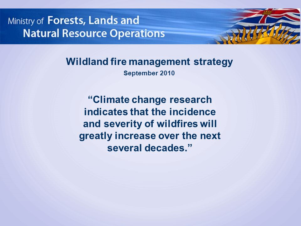 Climate change research indicates that the incidence and severity of wildfires will greatly increase over the next several decades. Wildland fire management strategy September 2010