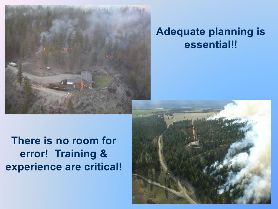 Adequate planning is essential!! There is no room for error! Training & experience are critical!