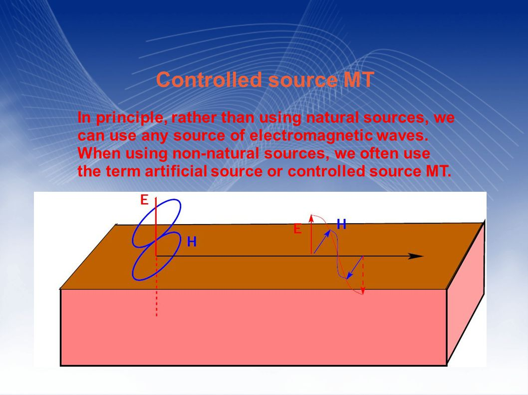 Controlled source MT In principle, rather than using natural sources, we can use any source of electromagnetic waves.