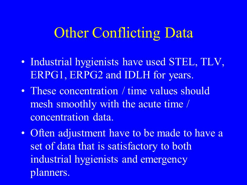 Other Conflicting Data Industrial hygienists have used STEL, TLV, ERPG1, ERPG2 and IDLH for years.