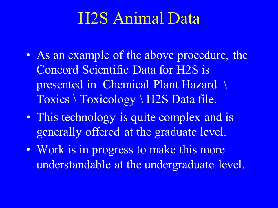 H2S Animal Data As an example of the above procedure, the Concord Scientific Data for H2S is presented in Chemical Plant Hazard \ Toxics \ Toxicology \ H2S Data file.