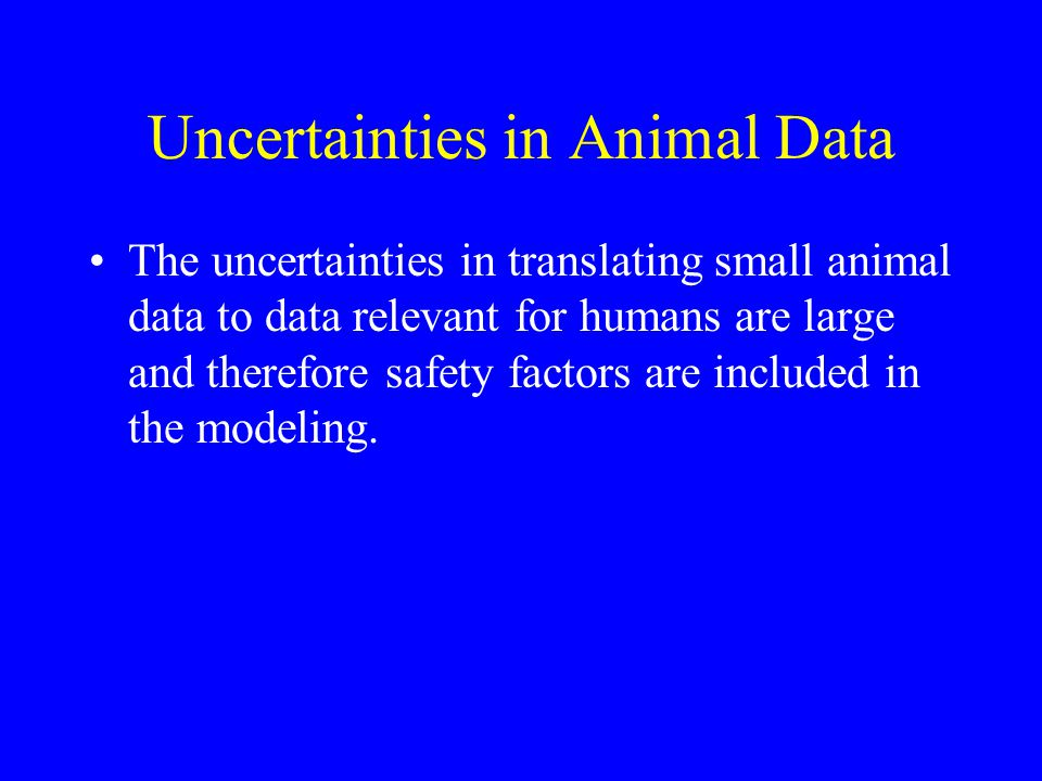 Uncertainties in Animal Data The uncertainties in translating small animal data to data relevant for humans are large and therefore safety factors are included in the modeling.