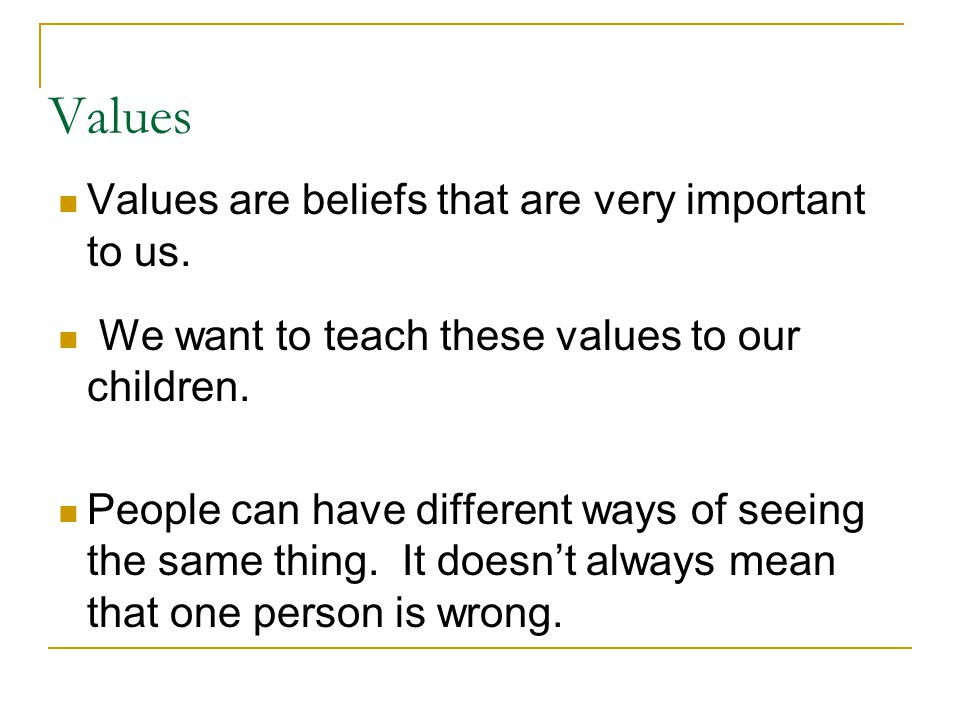 Values Values are beliefs that are very important to us.