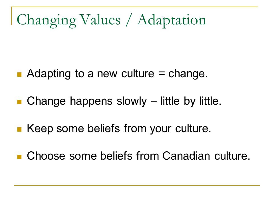 Changing Values / Adaptation Adapting to a new culture = change.