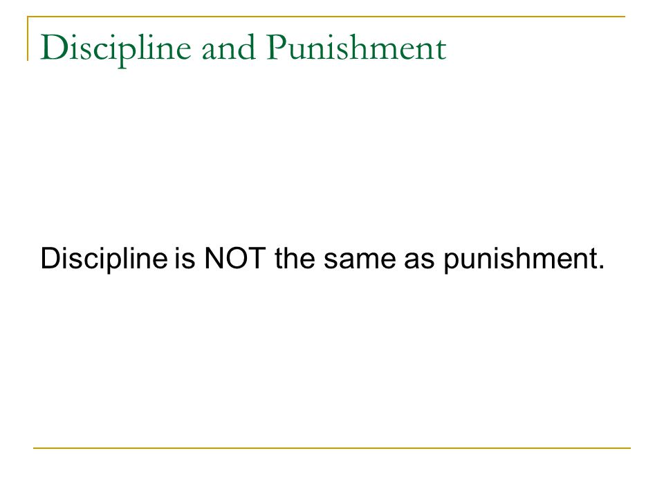 Discipline and Punishment Discipline is NOT the same as punishment.
