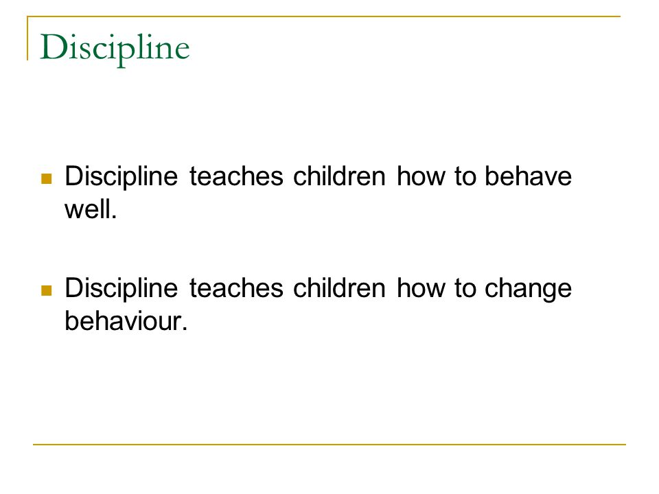 Discipline Discipline teaches children how to behave well.
