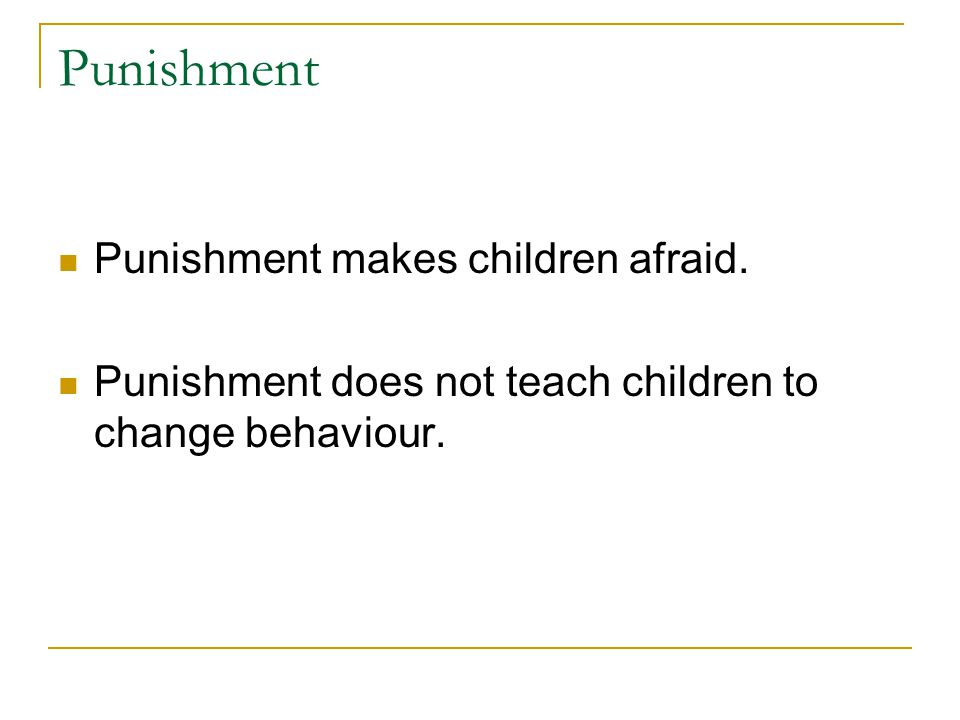 Punishment Punishment makes children afraid.