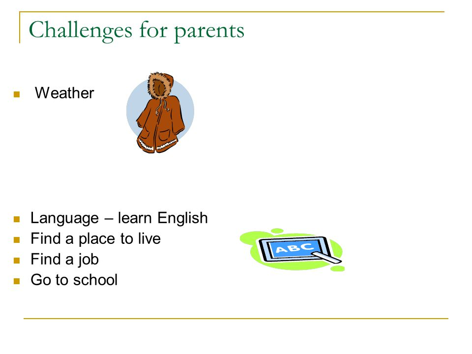 Challenges for parents Weather Language – learn English Find a place to live Find a job Go to school