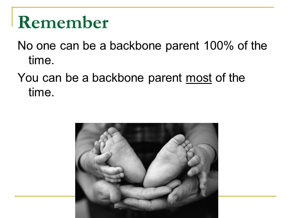 Remember No one can be a backbone parent 100% of the time.
